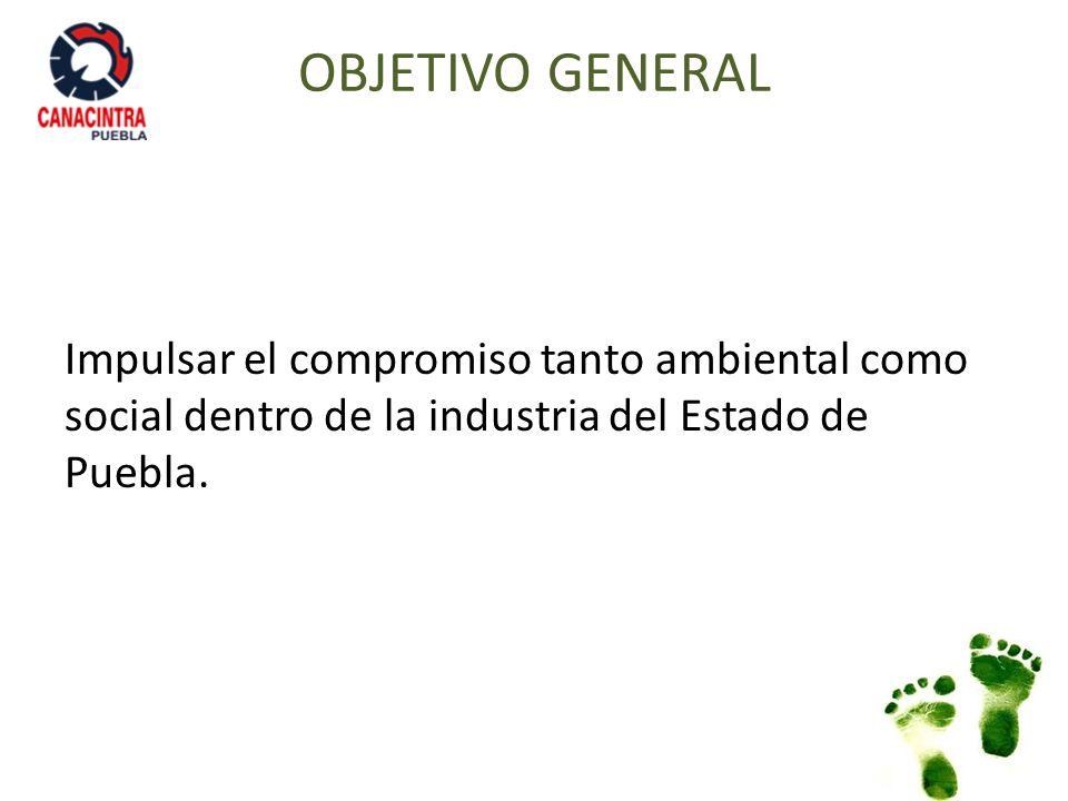 OBJETIVO GENERAL Impulsar el compromiso tanto ambiental como social dentro de la industria del Estado de Puebla.