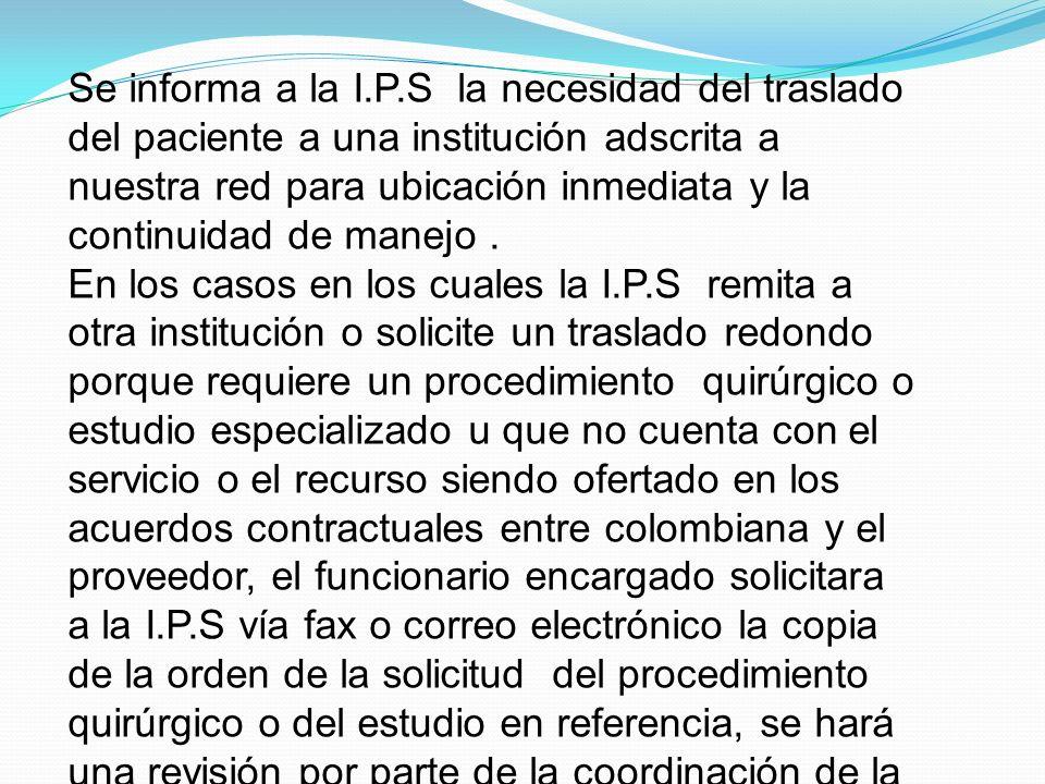 Se informa a la I.P.S la necesidad del traslado del paciente a una institución adscrita a nuestra red para ubicación inmediata y la continuidad de manejo .