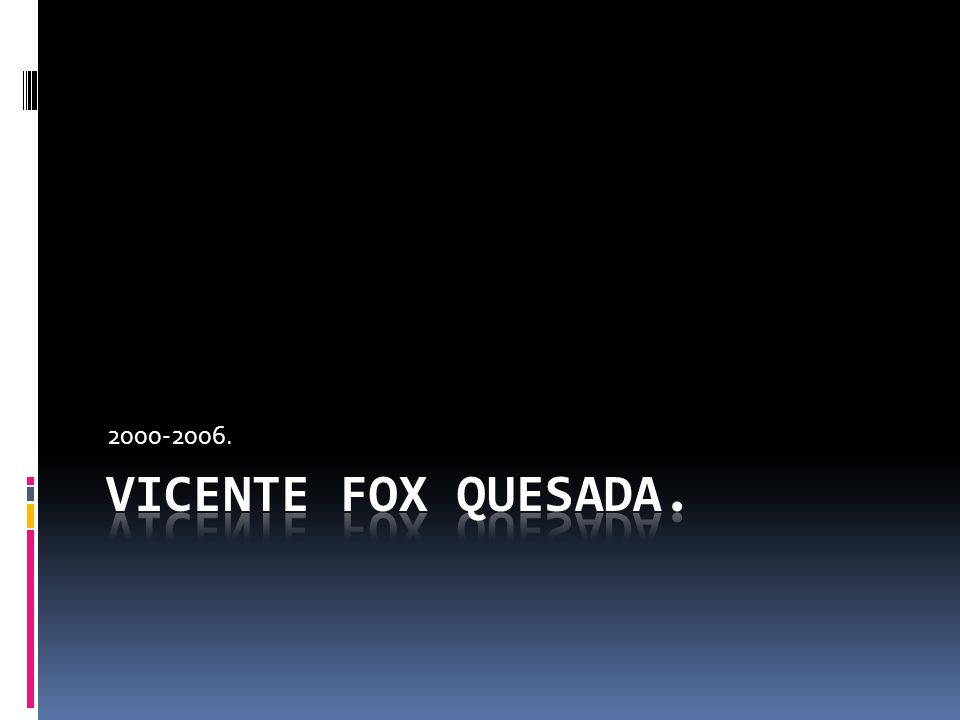 2000-2006. Vicente Fox Quesada.