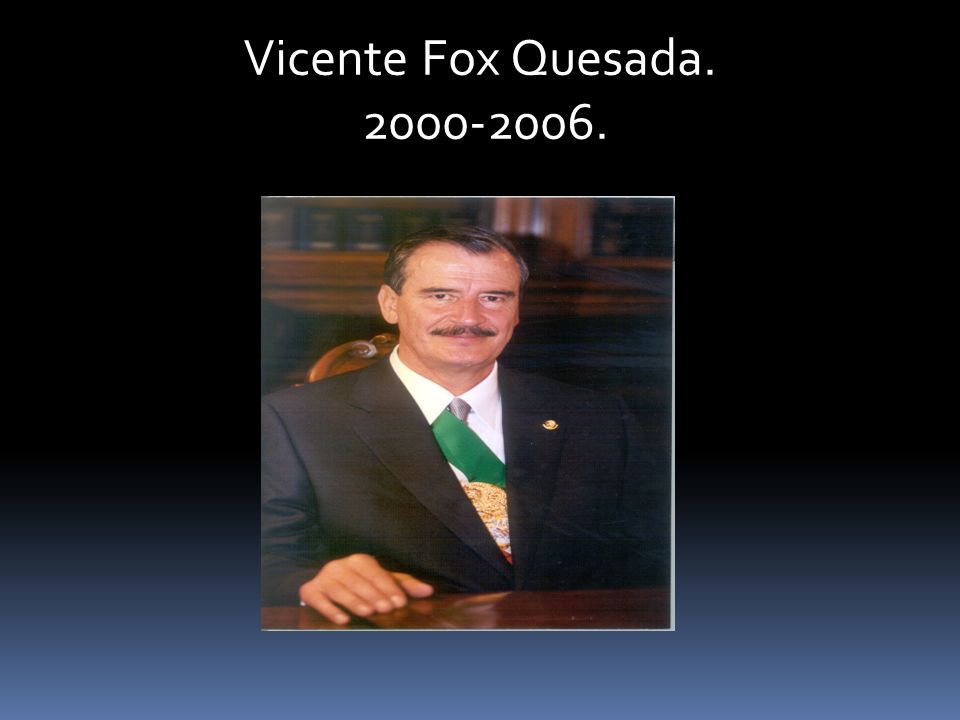 Vicente Fox Quesada. 2000-2006. 2