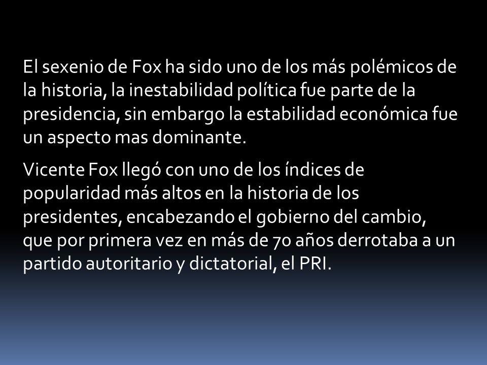 El sexenio de Fox ha sido uno de los más polémicos de la historia, la inestabilidad política fue parte de la presidencia, sin embargo la estabilidad económica fue un aspecto mas dominante.
