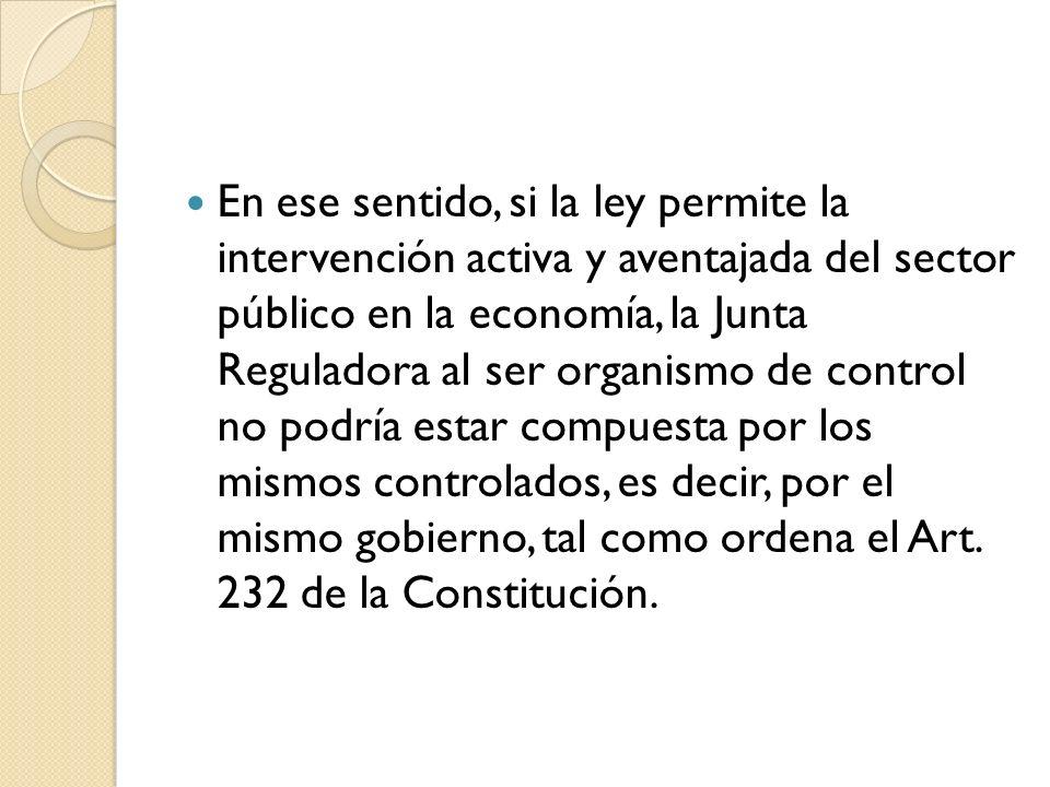 En ese sentido, si la ley permite la intervención activa y aventajada del sector público en la economía, la Junta Reguladora al ser organismo de control no podría estar compuesta por los mismos controlados, es decir, por el mismo gobierno, tal como ordena el Art.