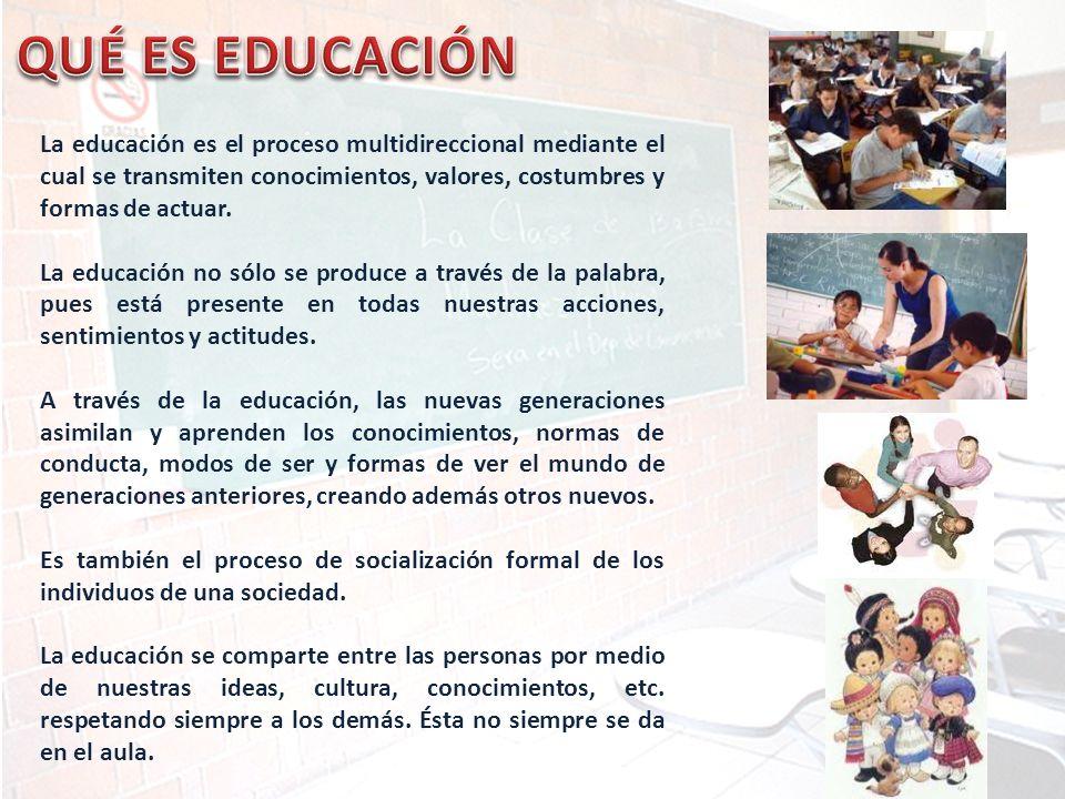 QUÉ ES EDUCACIÓN La educación es el proceso multidireccional mediante el cual se transmiten conocimientos, valores, costumbres y formas de actuar.