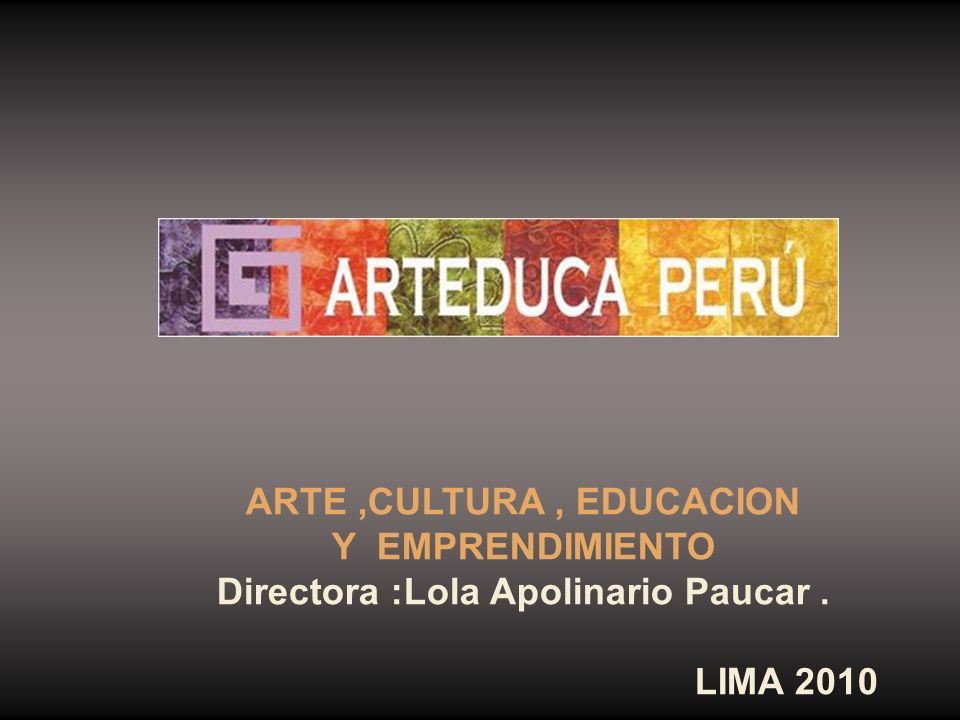 ARTE ,CULTURA , EDUCACION Directora :Lola Apolinario Paucar .