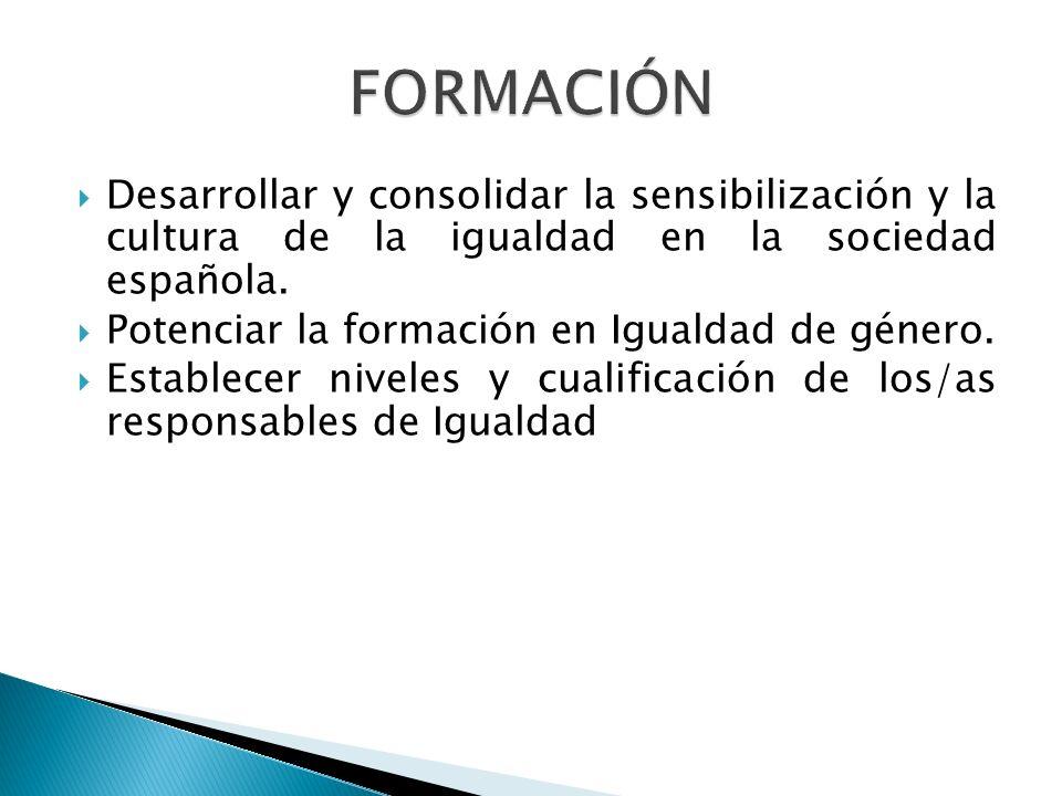FORMACIÓN Desarrollar y consolidar la sensibilización y la cultura de la igualdad en la sociedad española.