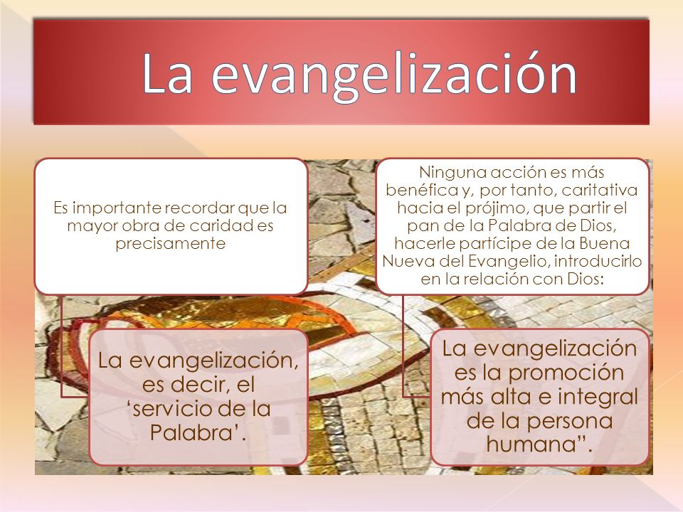 La evangelización Es importante recordar que la mayor obra de caridad es precisamente. La evangelización, es decir, el 'servicio de la Palabra'.