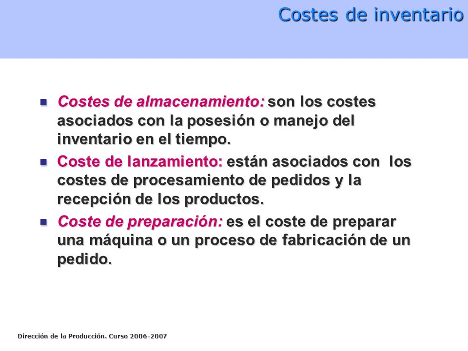 Costes de inventario Costes de almacenamiento: son los costes asociados con la posesión o manejo del inventario en el tiempo.