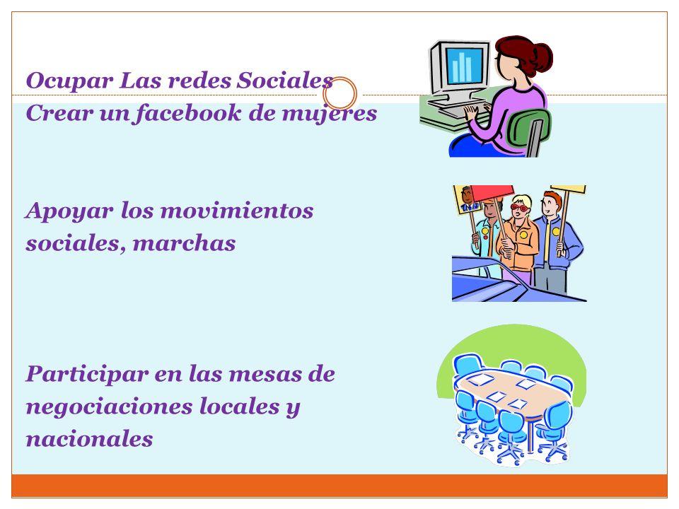 Ocupar Las redes Sociales Crear un facebook de mujeres Apoyar los movimientos sociales, marchas Participar en las mesas de negociaciones locales y nacionales