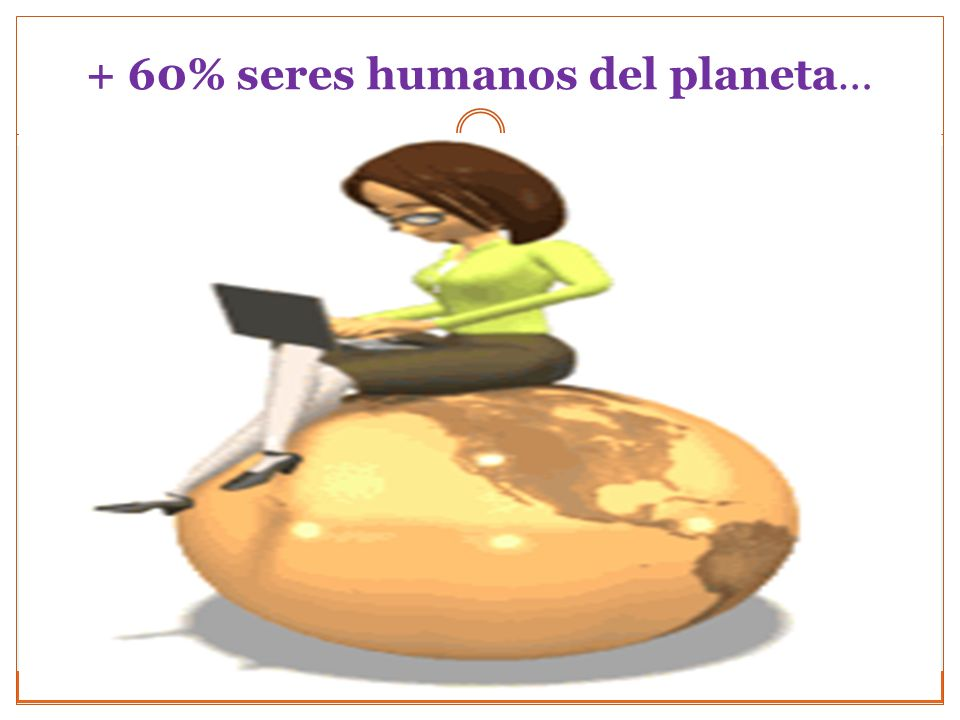 + 60% seres humanos del planeta…