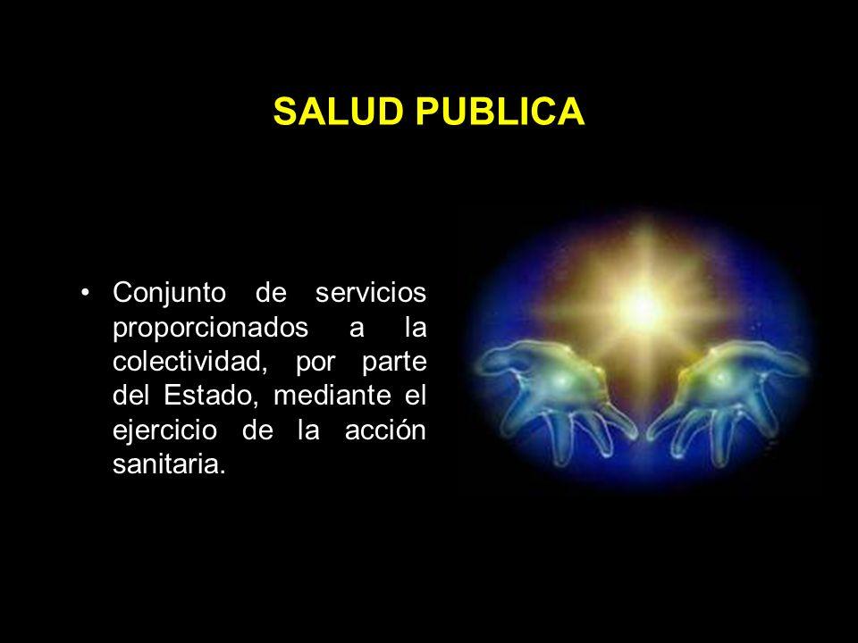 SALUD PUBLICA Conjunto de servicios proporcionados a la colectividad, por parte del Estado, mediante el ejercicio de la acción sanitaria.
