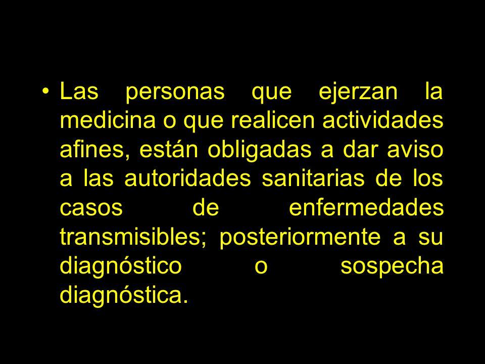 Las personas que ejerzan la medicina o que realicen actividades afines, están obligadas a dar aviso a las autoridades sanitarias de los casos de enfermedades transmisibles; posteriormente a su diagnóstico o sospecha diagnóstica.