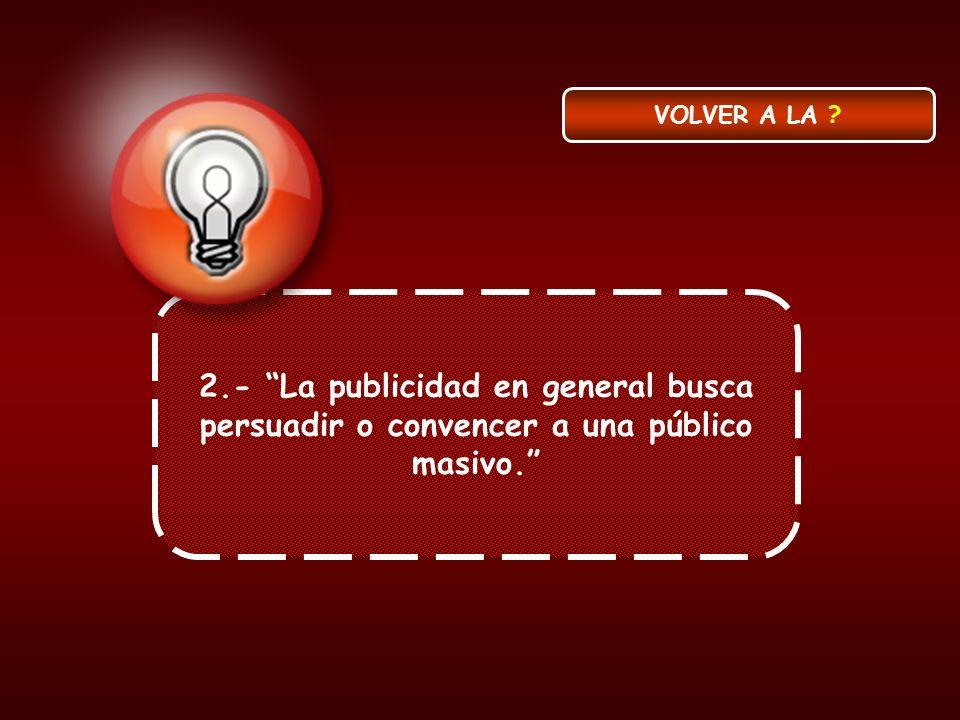 VOLVER A LA 2.- La publicidad en general busca persuadir o convencer a una público masivo.