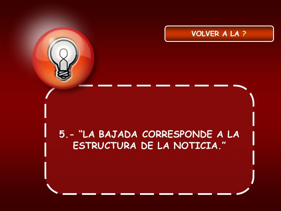 5.- LA BAJADA CORRESPONDE A LA ESTRUCTURA DE LA NOTICIA.