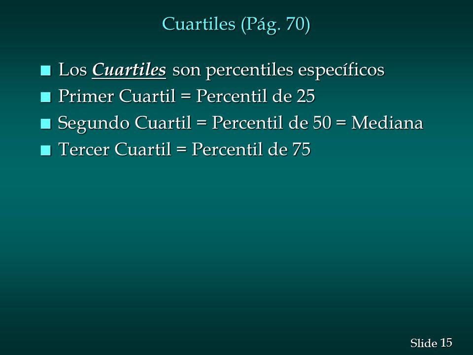 Cuartiles (Pág. 70) Los Cuartiles son percentiles específicos. Primer Cuartil = Percentil de 25. Segundo Cuartil = Percentil de 50 = Mediana.