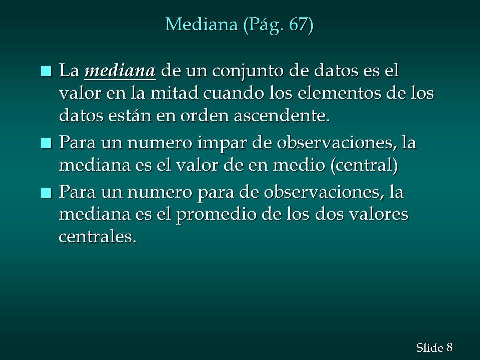Mediana (Pág. 67) La mediana de un conjunto de datos es el valor en la mitad cuando los elementos de los datos están en orden ascendente.