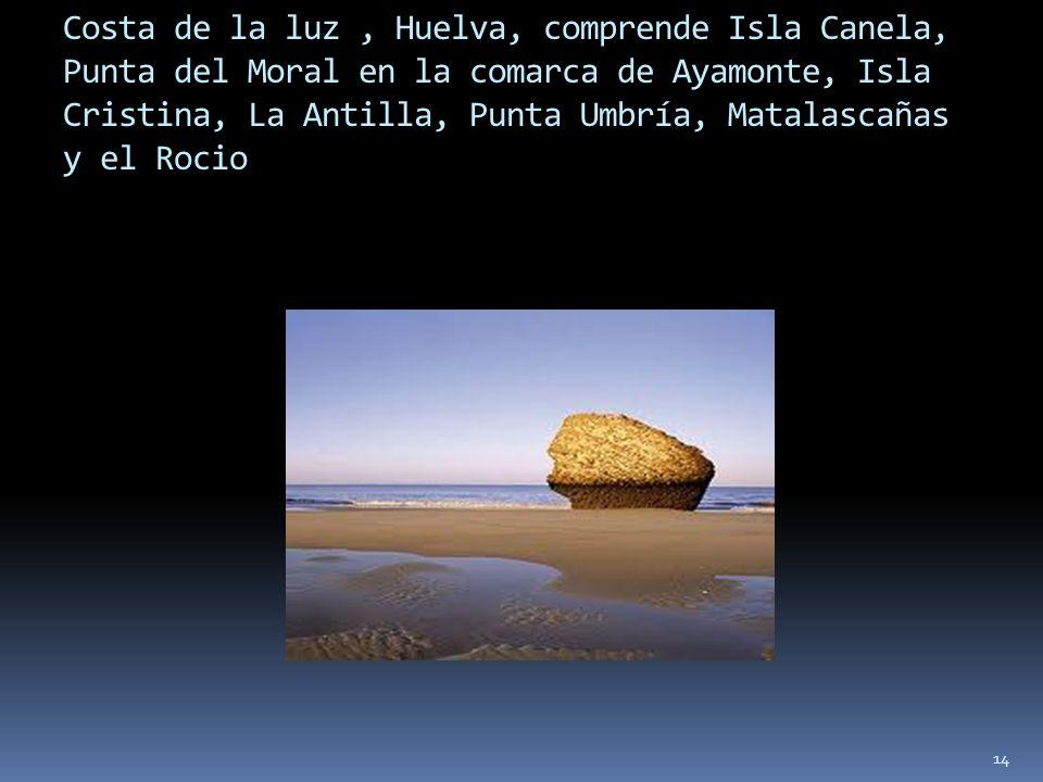 Costa de la luz , Huelva, comprende Isla Canela, Punta del Moral en la comarca de Ayamonte, Isla Cristina, La Antilla, Punta Umbría, Matalascañas y el Rocio