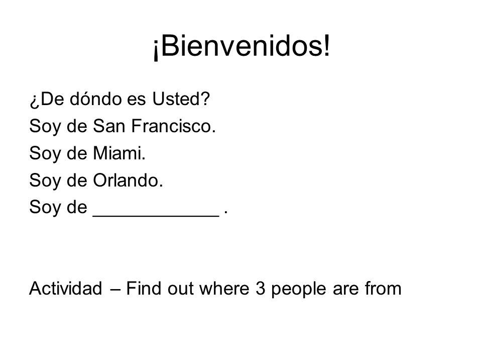 ¡Bienvenidos! ¿De dóndo es Usted Soy de San Francisco. Soy de Miami.