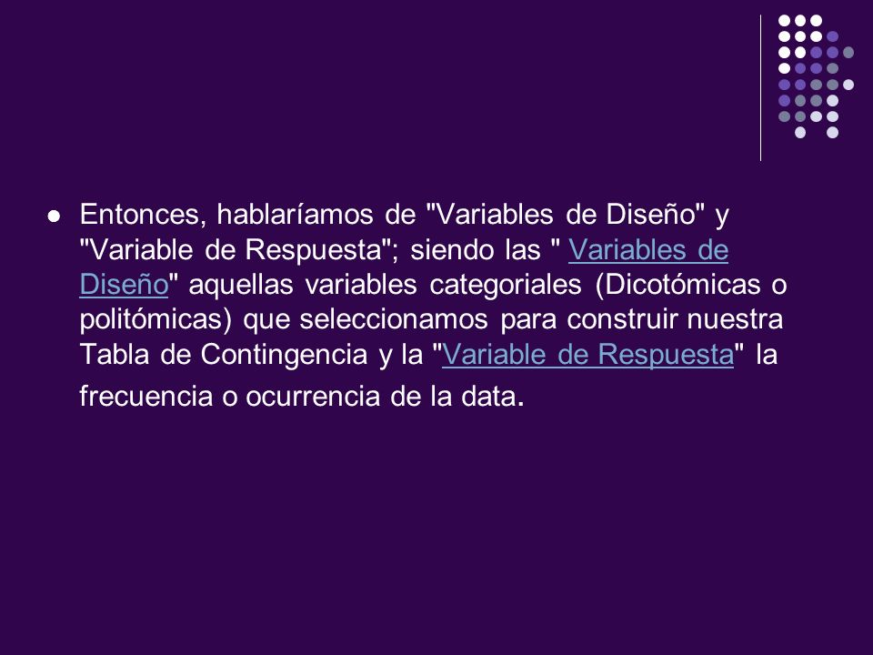 Entonces, hablaríamos de Variables de Diseño y Variable de Respuesta ; siendo las Variables de Diseño aquellas variables categoriales (Dicotómicas o politómicas) que seleccionamos para construir nuestra Tabla de Contingencia y la Variable de Respuesta la frecuencia o ocurrencia de la data.