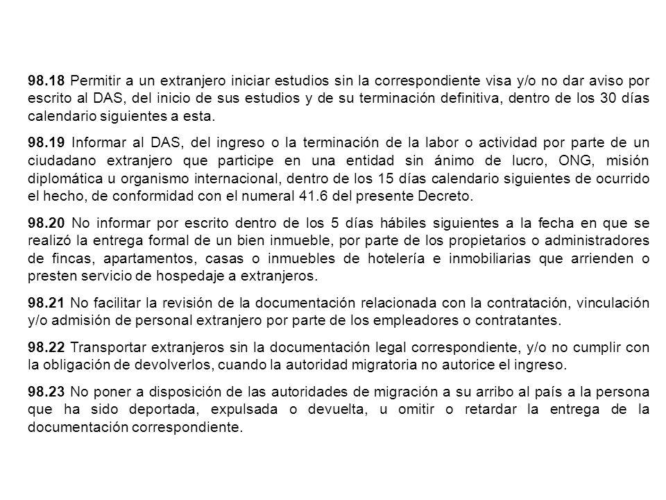 98.18 Permitir a un extranjero iniciar estudios sin la correspondiente visa y/o no dar aviso por escrito al DAS, del inicio de sus estudios y de su terminación definitiva, dentro de los 30 días calendario siguientes a esta.