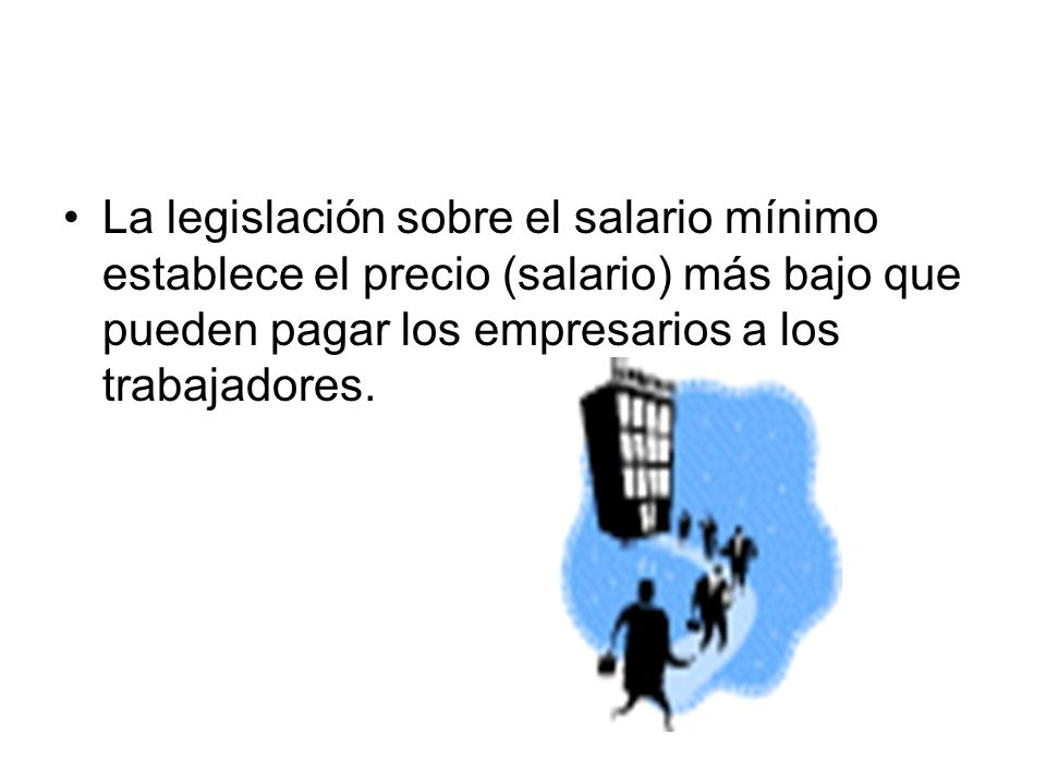 El salario mínimo La legislación sobre el salario mínimo establece el precio (salario) más bajo que pueden pagar los empresarios a los trabajadores.
