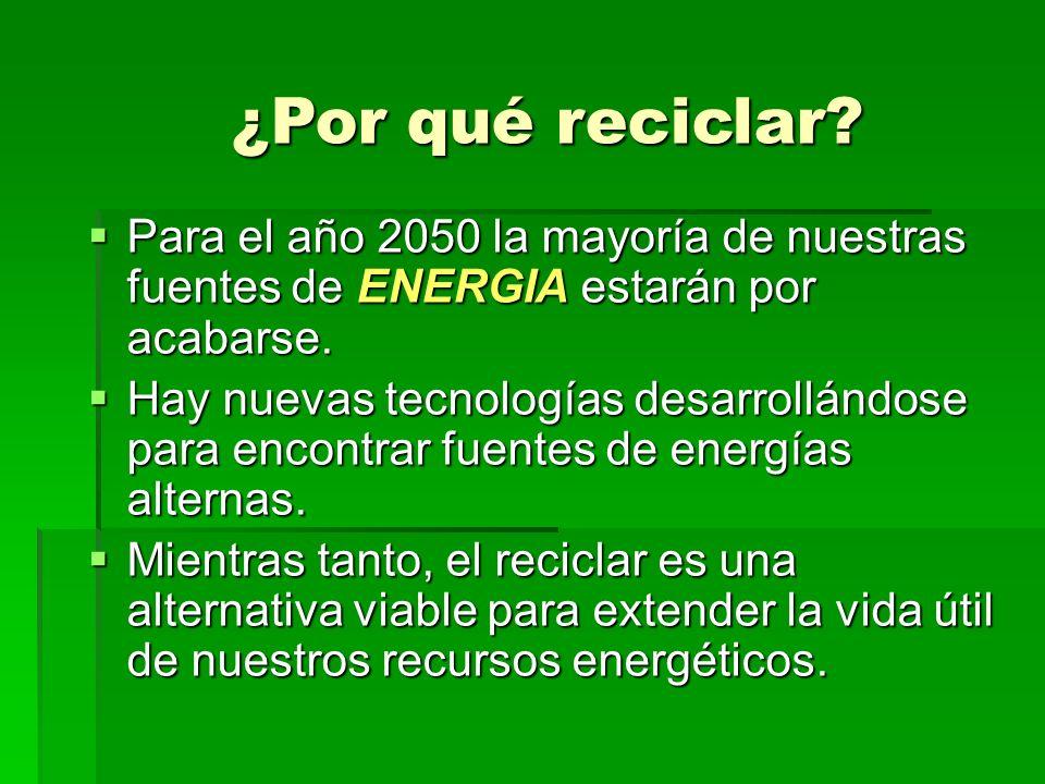 ¿Por qué reciclar Para el año 2050 la mayoría de nuestras fuentes de ENERGIA estarán por acabarse.