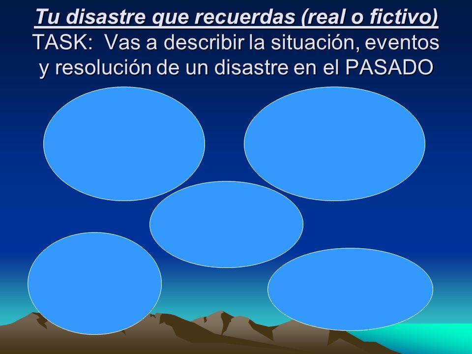 Tu disastre que recuerdas (real o fictivo) TASK: Vas a describir la situación, eventos y resolución de un disastre en el PASADO