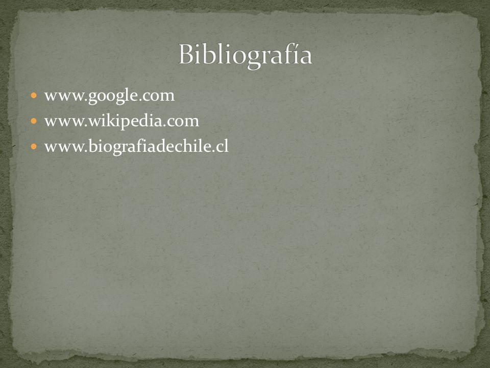 Bibliografía www.google.com www.wikipedia.com www.biografiadechile.cl