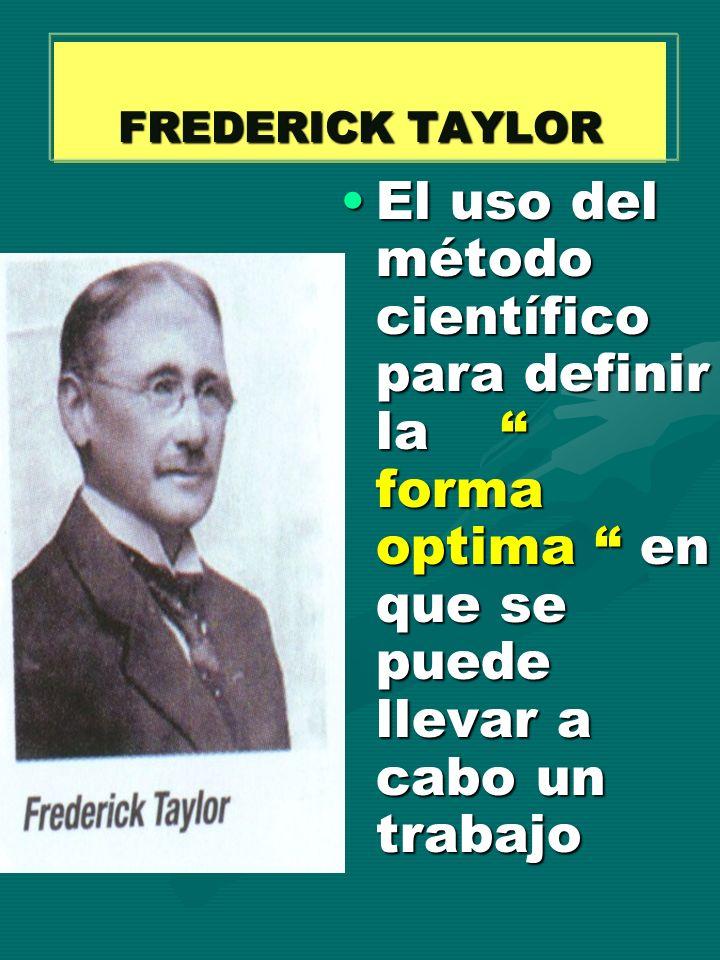 FREDERICK TAYLOR El uso del método científico para definir la forma optima en que se puede llevar a cabo un trabajo.