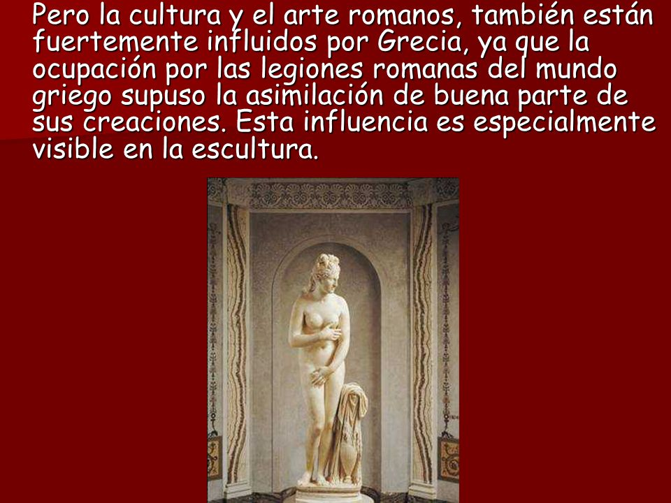 Pero la cultura y el arte romanos, también están fuertemente influidos por Grecia, ya que la ocupación por las legiones romanas del mundo griego supuso la asimilación de buena parte de sus creaciones.