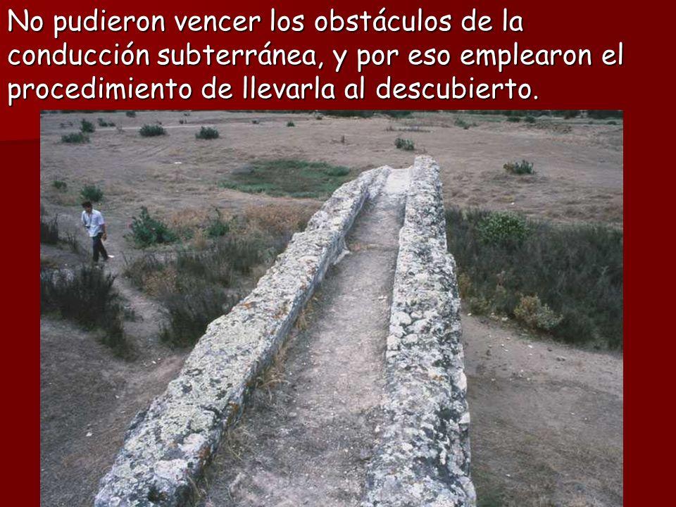 No pudieron vencer los obstáculos de la conducción subterránea, y por eso emplearon el procedimiento de llevarla al descubierto.