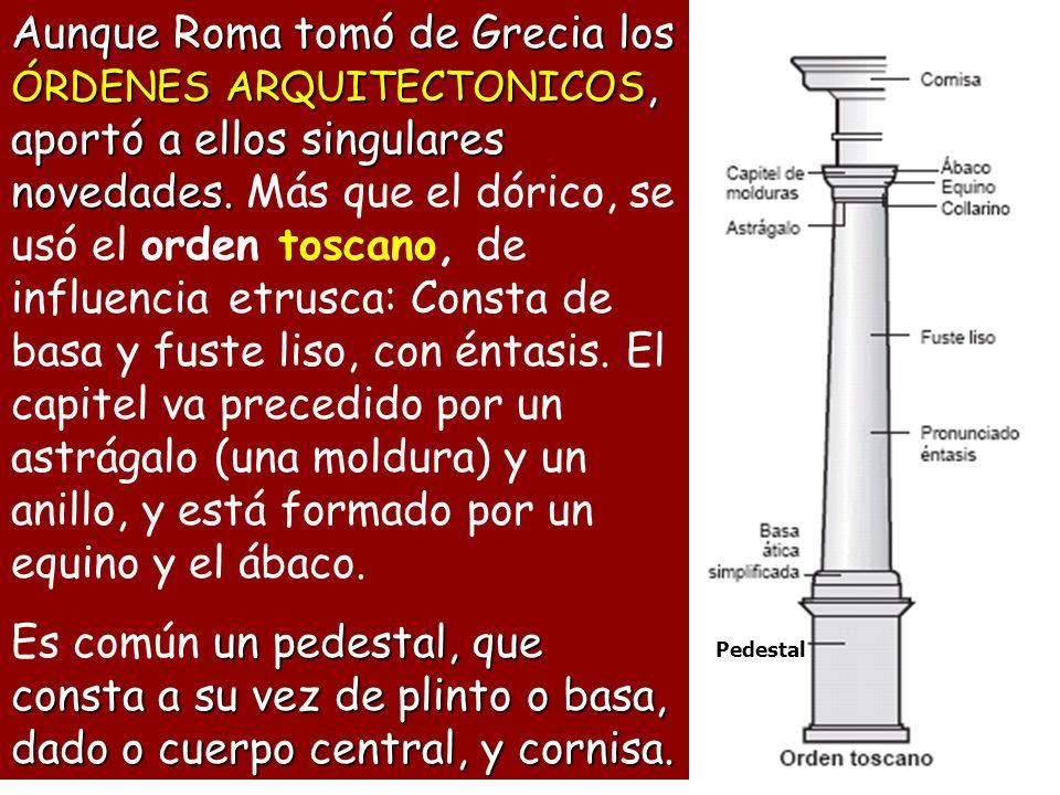 Aunque Roma tomó de Grecia los ÓRDENES ARQUITECTONICOS, aportó a ellos singulares novedades. Más que el dórico, se usó el orden toscano, de influencia etrusca: Consta de basa y fuste liso, con éntasis. El capitel va precedido por un astrágalo (una moldura) y un anillo, y está formado por un equino y el ábaco.