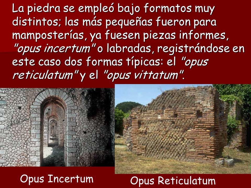La piedra se empleó bajo formatos muy distintos; las más pequeñas fueron para mamposterías, ya fuesen piezas informes, opus incertum o labradas, registrándose en este caso dos formas típicas: el opus reticulatum y el opus vittatum .