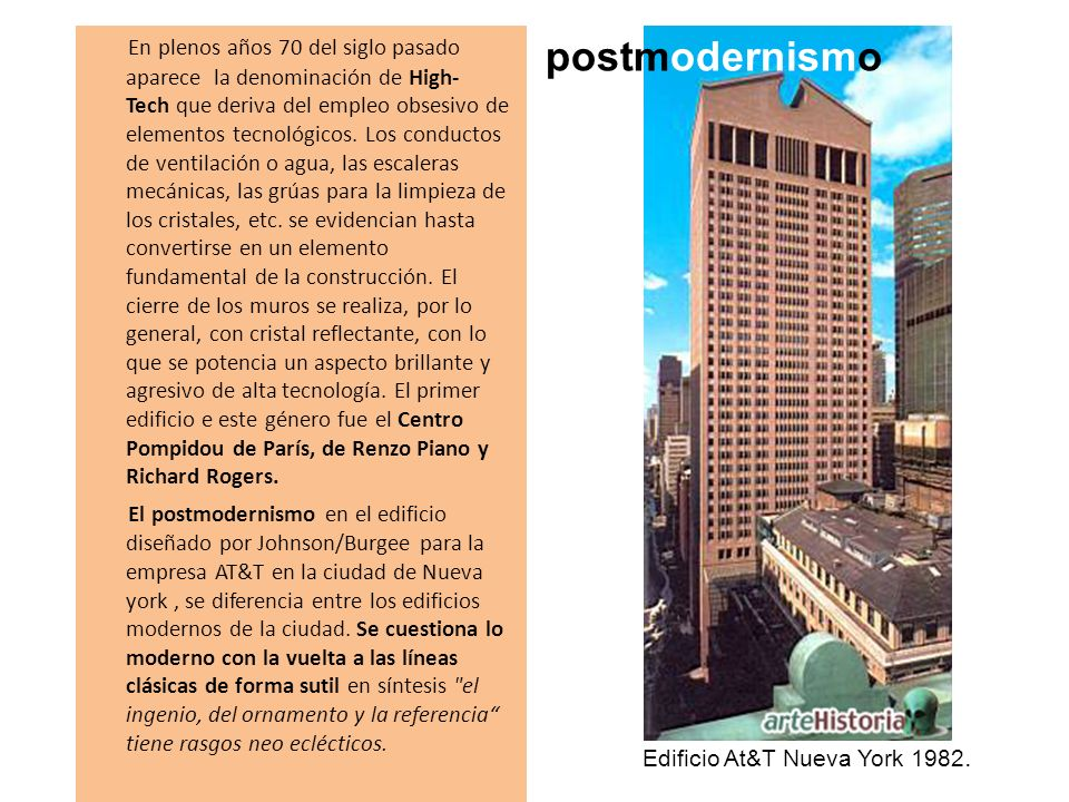 En plenos años 70 del siglo pasado aparece la denominación de High-Tech que deriva del empleo obsesivo de elementos tecnológicos. Los conductos de ventilación o agua, las escaleras mecánicas, las grúas para la limpieza de los cristales, etc. se evidencian hasta convertirse en un elemento fundamental de la construcción. El cierre de los muros se realiza, por lo general, con cristal reflectante, con lo que se potencia un aspecto brillante y agresivo de alta tecnología. El primer edificio e este género fue el Centro Pompidou de París, de Renzo Piano y Richard Rogers. El postmodernismo en el edificio diseñado por Johnson/Burgee para la empresa AT&T en la ciudad de Nueva york , se diferencia entre los edificios modernos de la ciudad. Se cuestiona lo moderno con la vuelta a las líneas clásicas de forma sutil en síntesis el ingenio, del ornamento y la referencia tiene rasgos neo eclécticos.