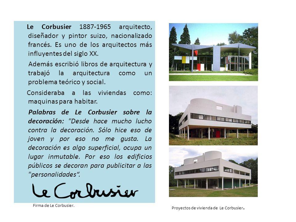 Le Corbusier 1887-1965 arquitecto, diseñador y pintor suizo, nacionalizado francés. Es uno de los arquitectos más influyentes del siglo XX. Además escribió libros de arquitectura y trabajó la arquitectura como un problema teórico y social. Consideraba a las viviendas como: maquinas para habitar. Palabras de Le Corbusier sobre la decoración: Desde hace mucho lucho contra la decoración. Sólo hice eso de joven y por eso no me gusta. La decoración es algo superficial, ocupa un lugar inmutable. Por eso los edificios públicos se decoran para publicitar a las personalidades .