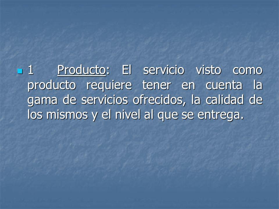 1 Producto: El servicio visto como producto requiere tener en cuenta la gama de servicios ofrecidos, la calidad de los mismos y el nivel al que se entrega.