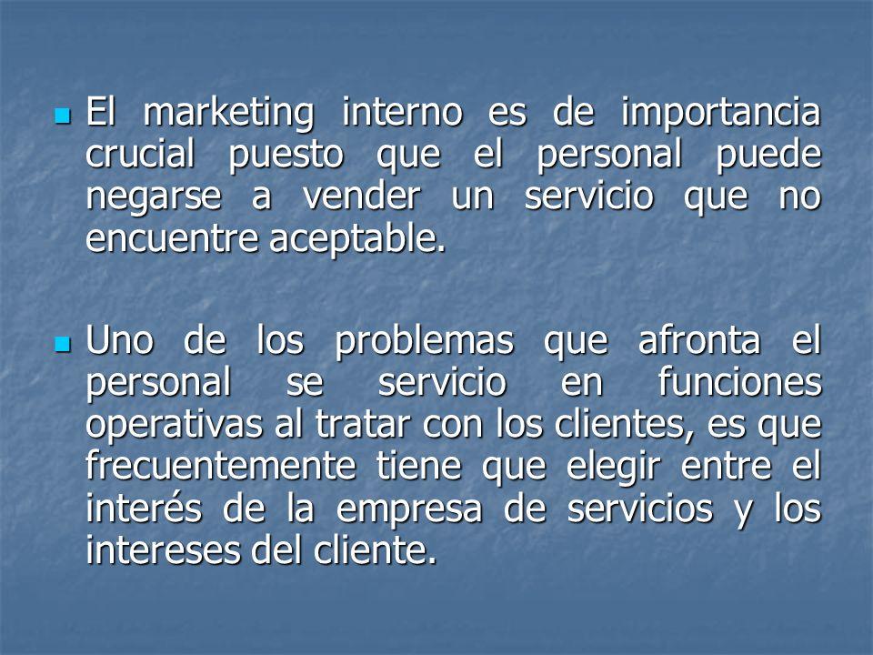 El marketing interno es de importancia crucial puesto que el personal puede negarse a vender un servicio que no encuentre aceptable.