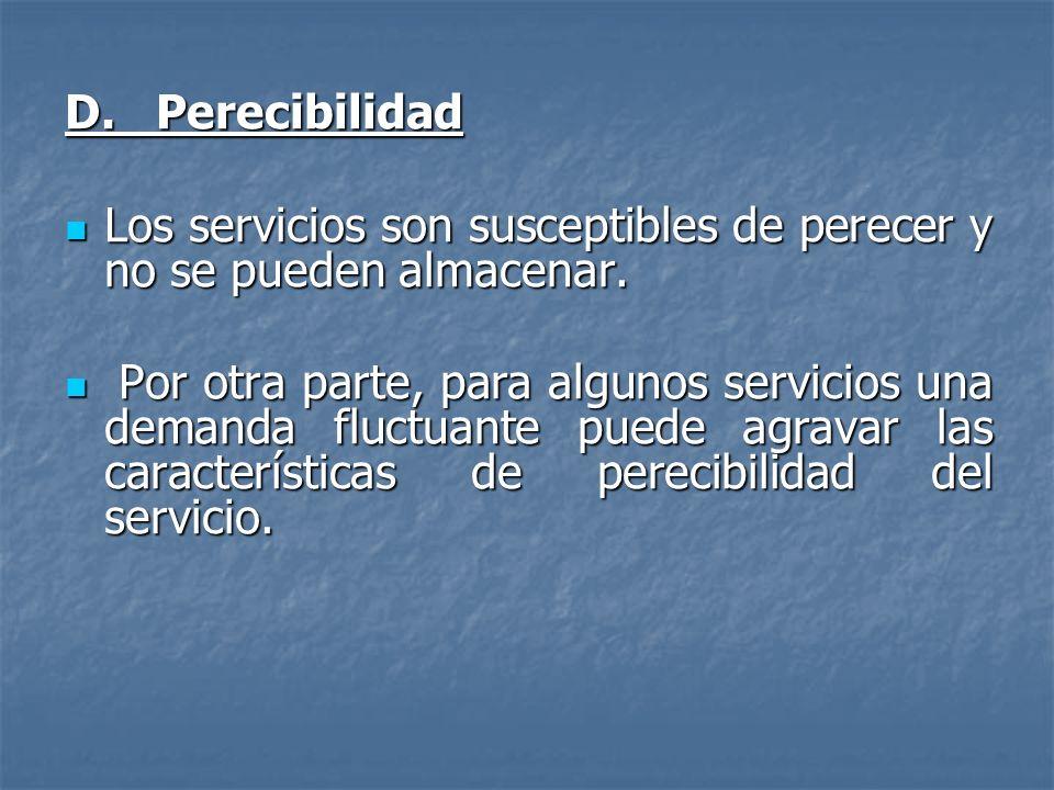 D. Perecibilidad Los servicios son susceptibles de perecer y no se pueden almacenar.