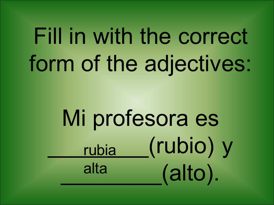 Fill in with the correct form of the adjectives: Mi profesora es ________(rubio) y ________(alto).