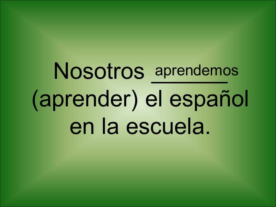 Nosotros ______ (aprender) el español en la escuela.