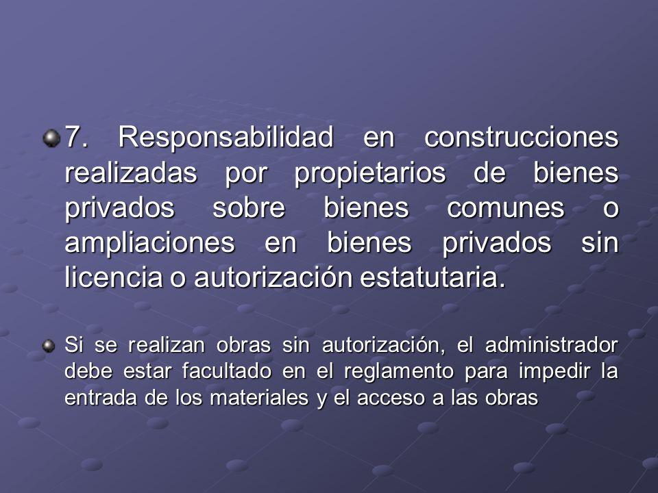 7. Responsabilidad en construcciones realizadas por propietarios de bienes privados sobre bienes comunes o ampliaciones en bienes privados sin licencia o autorización estatutaria.