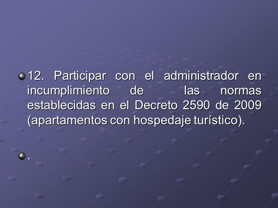 12. Participar con el administrador en incumplimiento de las normas establecidas en el Decreto 2590 de 2009 (apartamentos con hospedaje turístico).