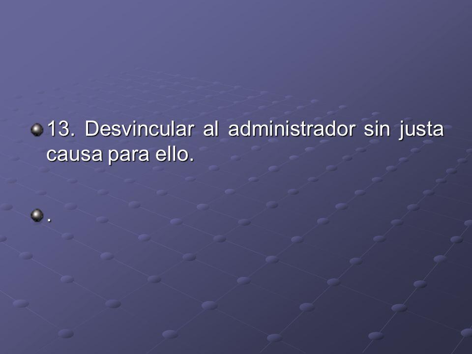 13. Desvincular al administrador sin justa causa para ello.