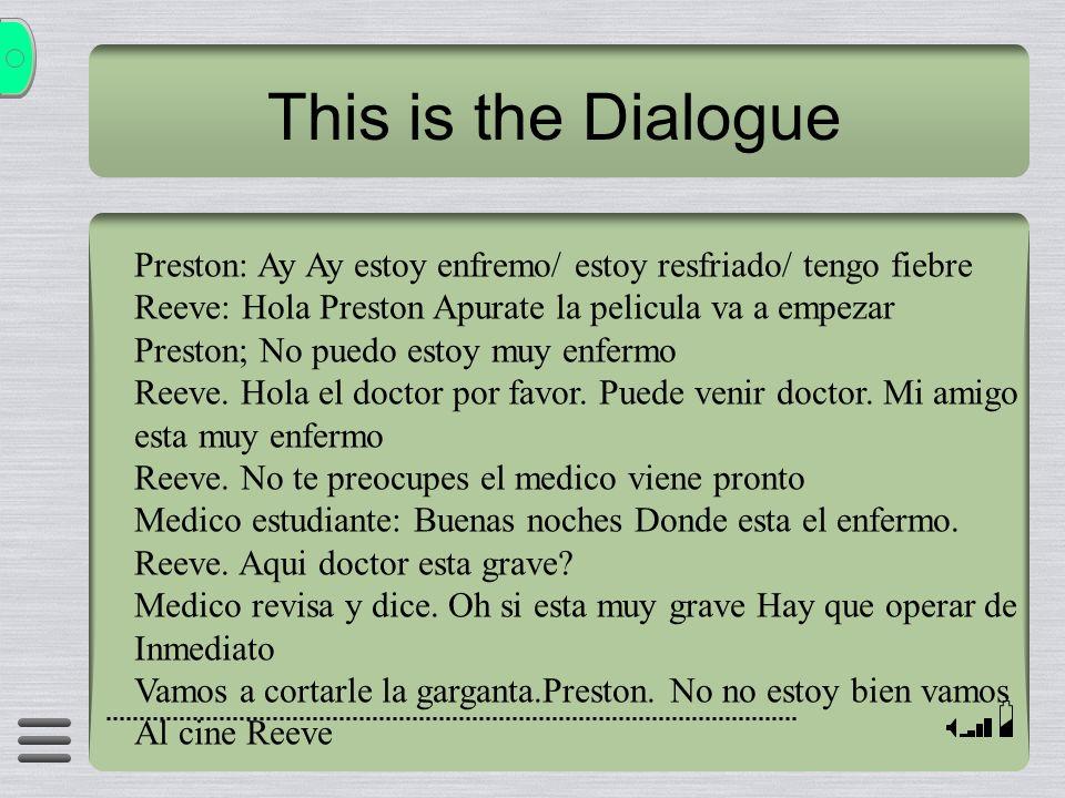 This is the Dialogue Preston: Ay Ay estoy enfremo/ estoy resfriado/ tengo fiebre. Reeve: Hola Preston Apurate la pelicula va a empezar.