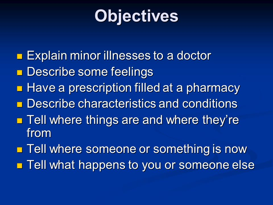 Objectives Explain minor illnesses to a doctor Describe some feelings