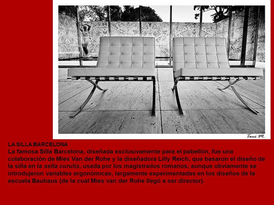 LA SILLA BARCELONA La famosa Silla Barcelona, diseñada exclusivamente para el pabellón, fue una colaboración de Mies Van der Rohe y la diseñadora Lilly Reich, que basaron el diseño de la silla en la sella curulis, usada por los magistrados romanos, aunque obviamente se introdujeron variables ergonómicas, largamente experimentadas en los diseños de la escuela Bauhaus (de la cual Mies van der Rohe llegó a ser director).