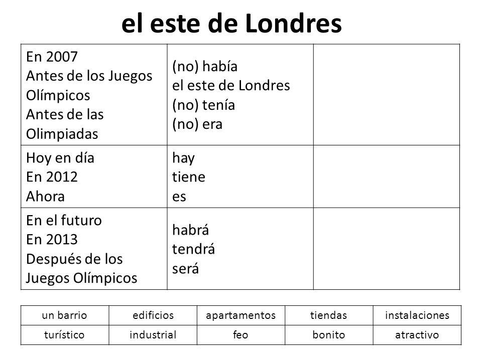 el este de Londres En 2007 Antes de los Juegos Olímpicos Antes de las Olimpiadas. (no) había el este de Londres (no) tenía (no) era.