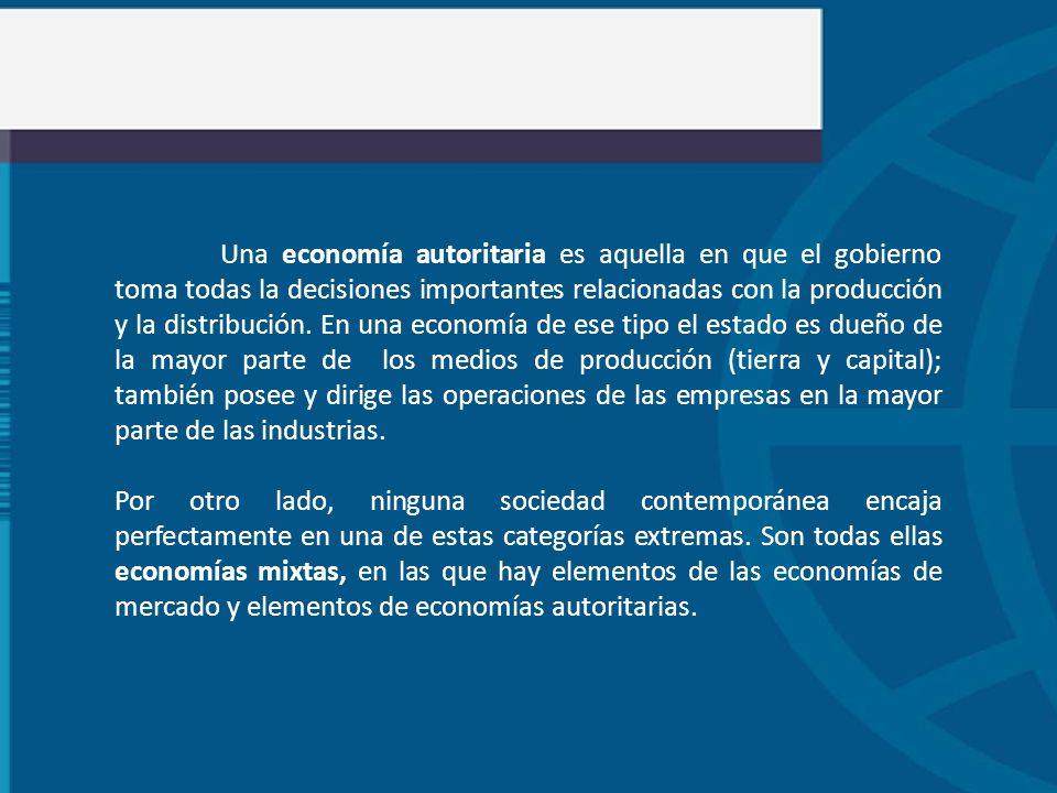 Una economía autoritaria es aquella en que el gobierno toma todas la decisiones importantes relacionadas con la producción y la distribución. En una economía de ese tipo el estado es dueño de la mayor parte de los medios de producción (tierra y capital); también posee y dirige las operaciones de las empresas en la mayor parte de las industrias.