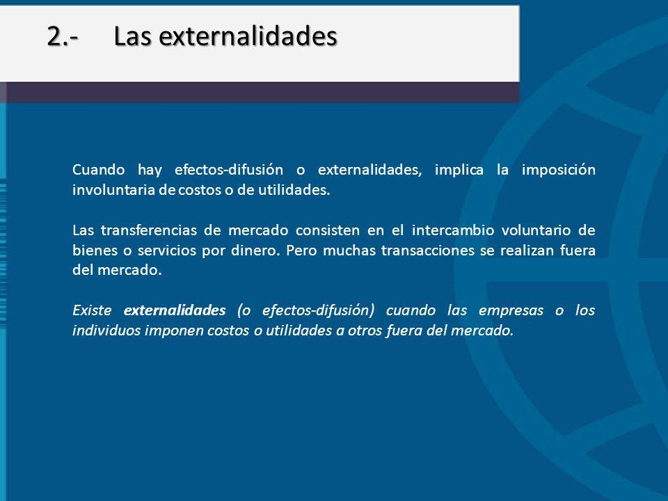 2.- Las externalidades Cuando hay efectos-difusión o externalidades, implica la imposición involuntaria de costos o de utilidades.