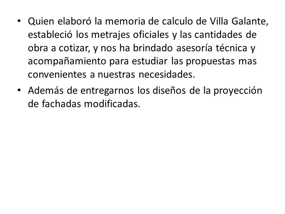 Quien elaboró la memoria de calculo de Villa Galante, estableció los metrajes oficiales y las cantidades de obra a cotizar, y nos ha brindado asesoría técnica y acompañamiento para estudiar las propuestas mas convenientes a nuestras necesidades.