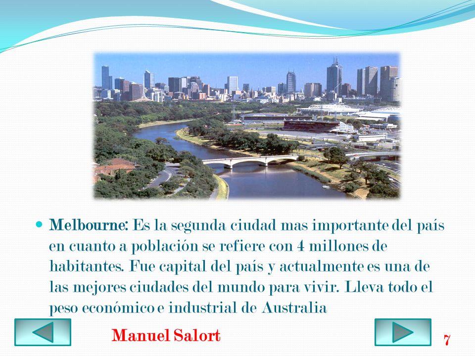 Melbourne: Es la segunda ciudad mas importante del país en cuanto a población se refiere con 4 millones de habitantes. Fue capital del país y actualmente es una de las mejores ciudades del mundo para vivir. Lleva todo el peso económico e industrial de Australia